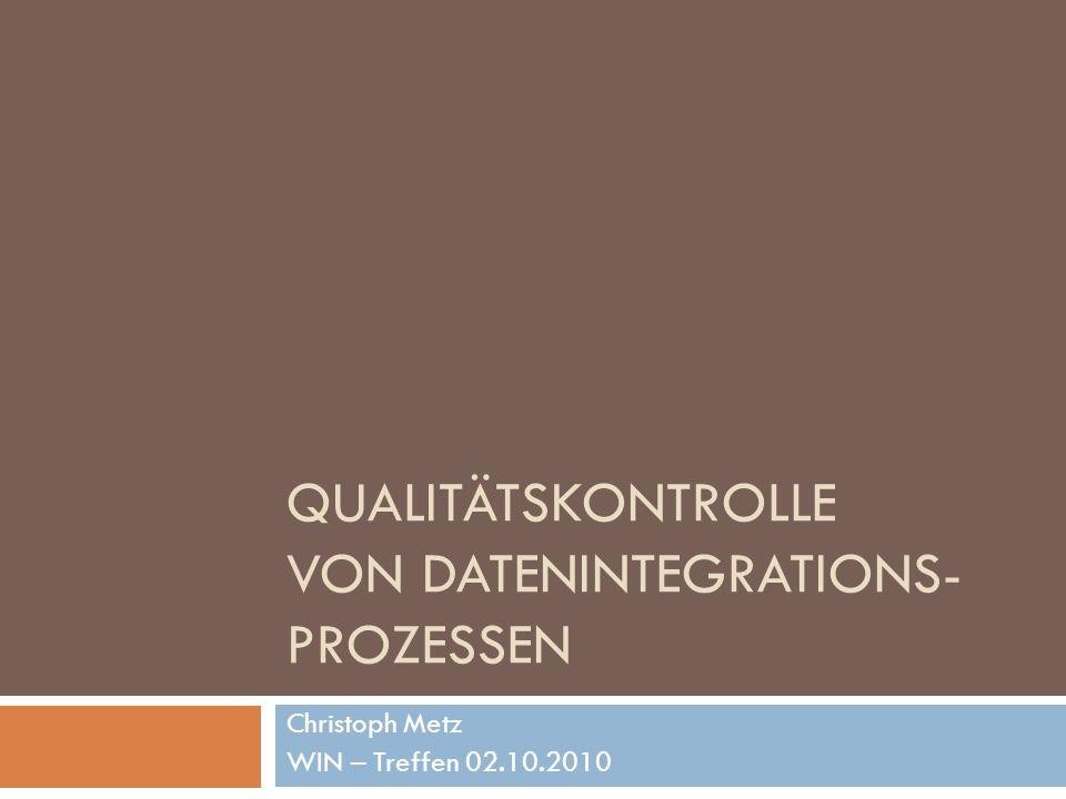 QUALITÄTSKONTROLLE VON DATENINTEGRATIONS- PROZESSEN Christoph Metz WIN – Treffen 02.10.2010