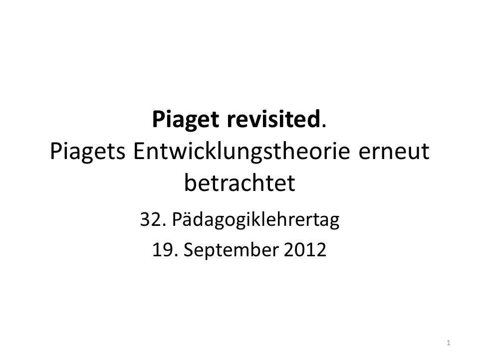 Piaget revisited. Piagets Entwicklungstheorie erneut betrachtet 32. Pädagogiklehrertag 19. September 2012 1