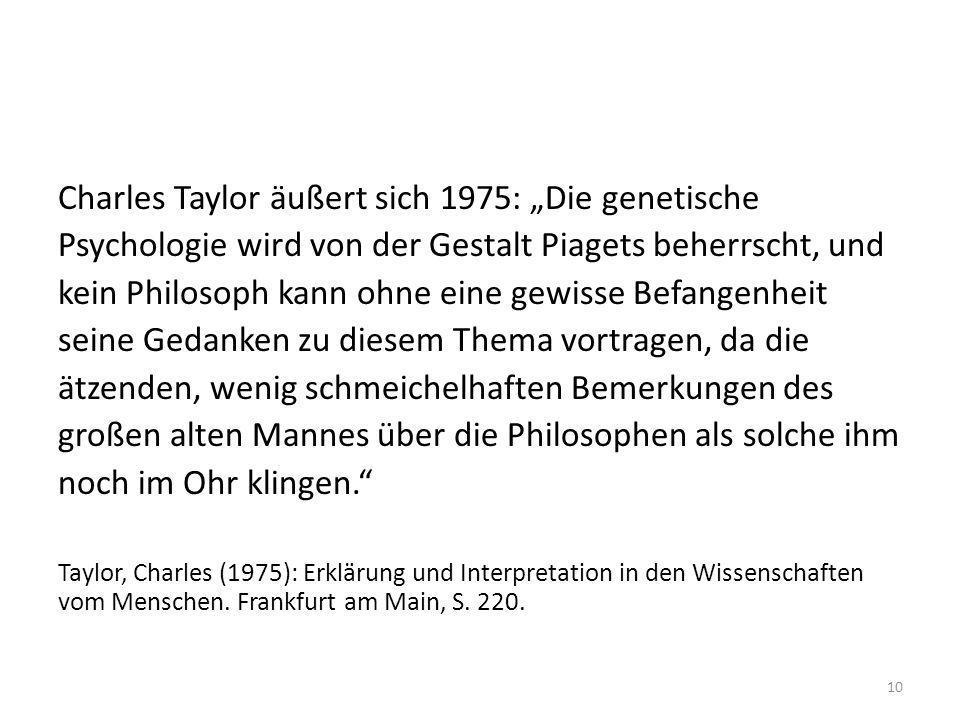 Charles Taylor äußert sich 1975: Die genetische Psychologie wird von der Gestalt Piagets beherrscht, und kein Philosoph kann ohne eine gewisse Befange