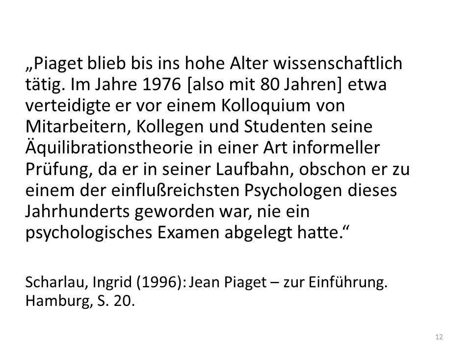 Piaget blieb bis ins hohe Alter wissenschaftlich tätig. Im Jahre 1976 [also mit 80 Jahren] etwa verteidigte er vor einem Kolloquium von Mitarbeitern,