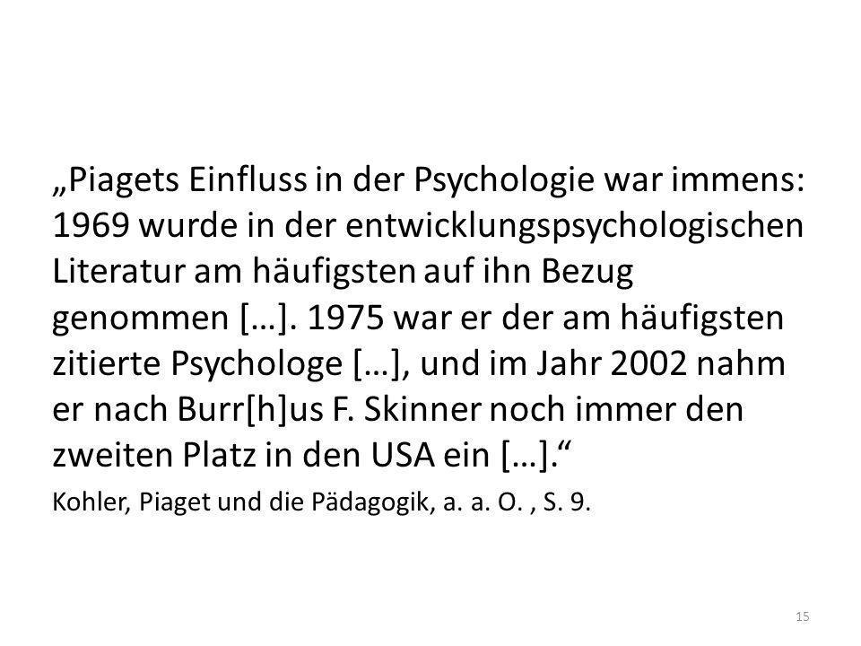 Piagets Einfluss in der Psychologie war immens: 1969 wurde in der entwicklungspsychologischen Literatur am häufigsten auf ihn Bezug genommen […]. 1975