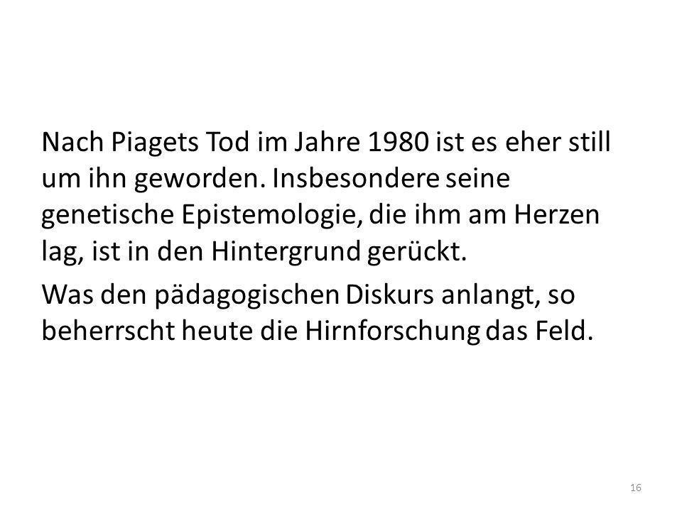 Nach Piagets Tod im Jahre 1980 ist es eher still um ihn geworden. Insbesondere seine genetische Epistemologie, die ihm am Herzen lag, ist in den Hinte