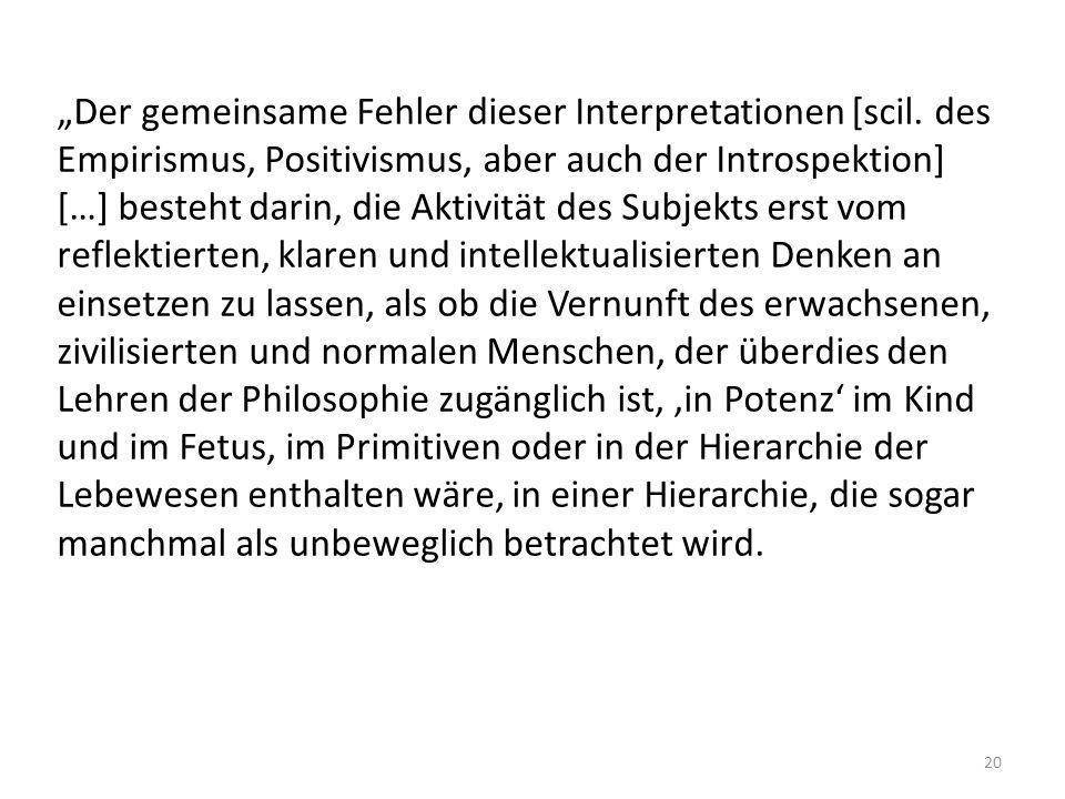 Der gemeinsame Fehler dieser Interpretationen [scil. des Empirismus, Positivismus, aber auch der Introspektion] […] besteht darin, die Aktivität des S