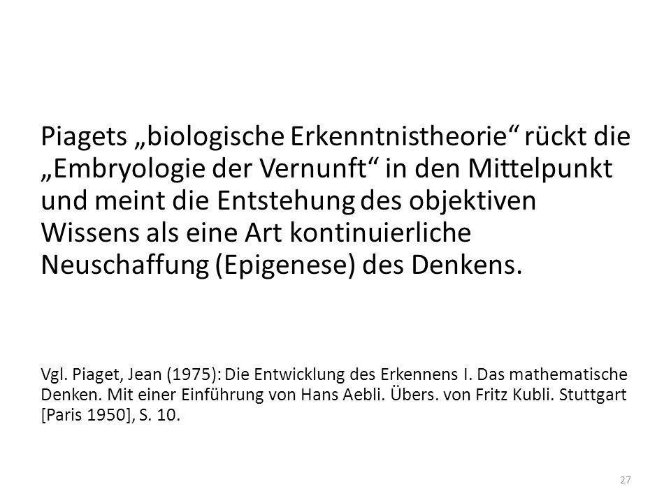 Piagets biologische Erkenntnistheorie rückt die Embryologie der Vernunft in den Mittelpunkt und meint die Entstehung des objektiven Wissens als eine A