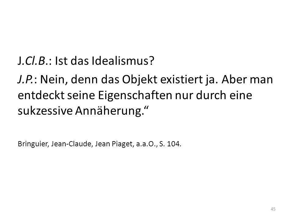 J.Cl.B.: Ist das Idealismus? J.P.: Nein, denn das Objekt existiert ja. Aber man entdeckt seine Eigenschaften nur durch eine sukzessive Annäherung. Bri