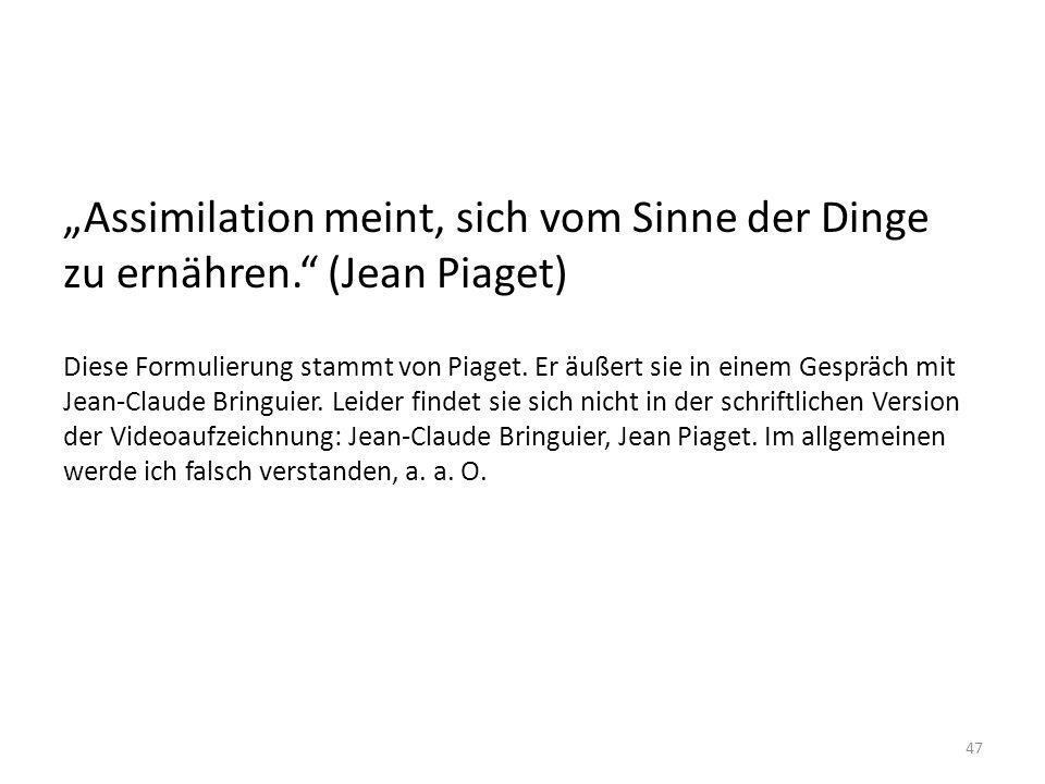 Assimilation meint, sich vom Sinne der Dinge zu ernähren. (Jean Piaget) Diese Formulierung stammt von Piaget. Er äußert sie in einem Gespräch mit Jean