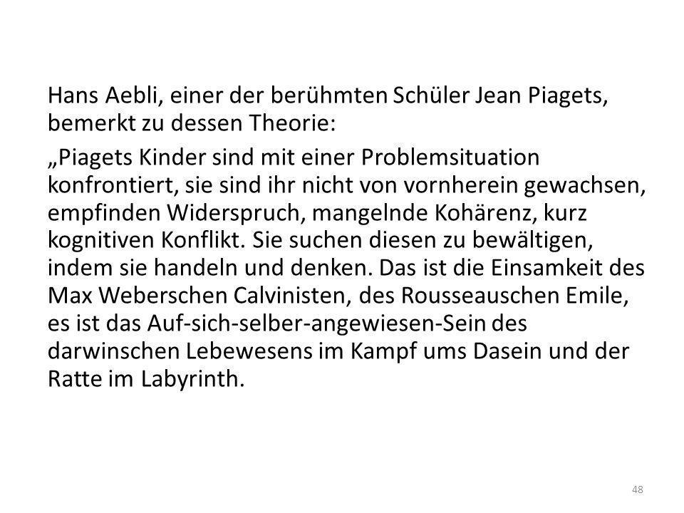 Hans Aebli, einer der berühmten Schüler Jean Piagets, bemerkt zu dessen Theorie: Piagets Kinder sind mit einer Problemsituation konfrontiert, sie sind