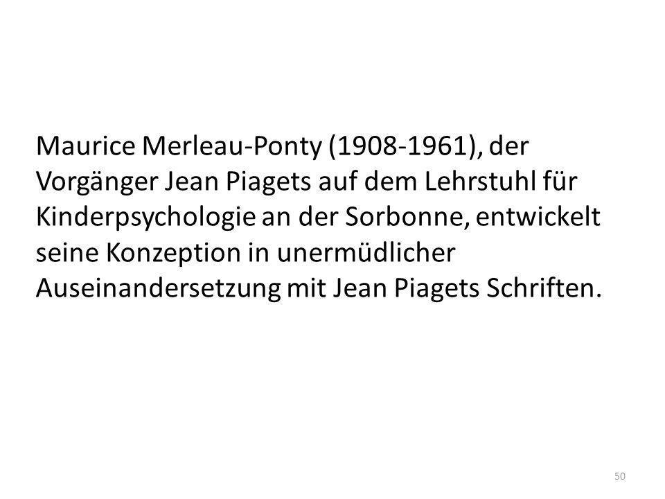 Maurice Merleau-Ponty (1908-1961), der Vorgänger Jean Piagets auf dem Lehrstuhl für Kinderpsychologie an der Sorbonne, entwickelt seine Konzeption in