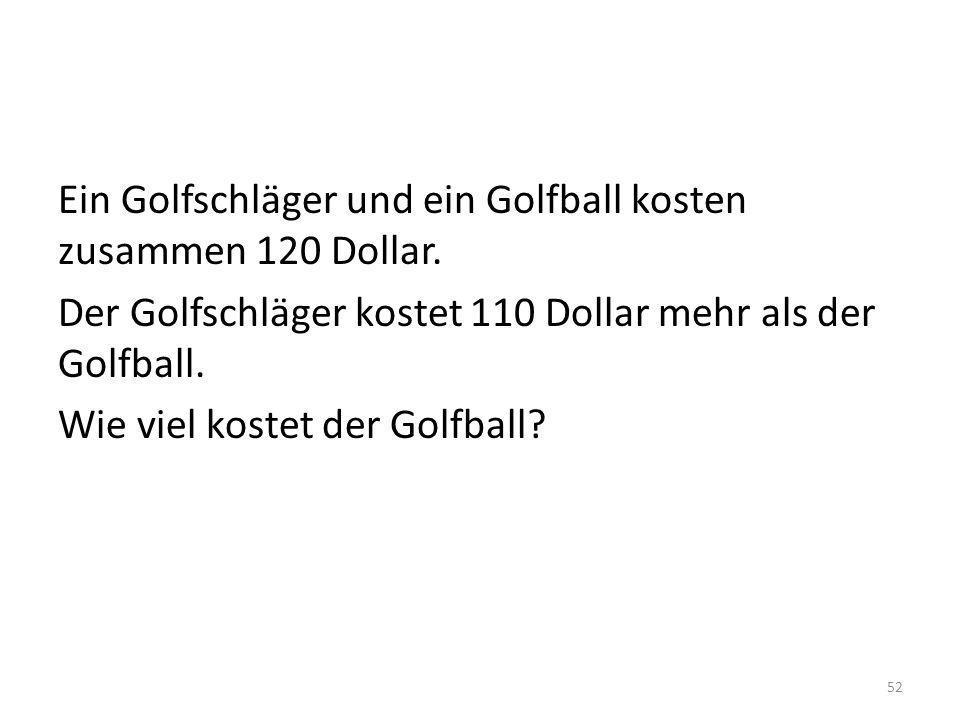 Ein Golfschläger und ein Golfball kosten zusammen 120 Dollar. Der Golfschläger kostet 110 Dollar mehr als der Golfball. Wie viel kostet der Golfball?