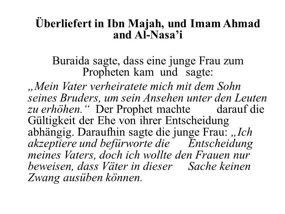 Überliefert in Ibn Majah, und Imam Ahmad and Al-Nasai Buraida sagte, dass eine junge Frau zum Propheten kam und sagte: Mein Vater verheiratete mich mit dem Sohn seines Bruders, um sein Ansehen unter den Leuten zu erhöhen.