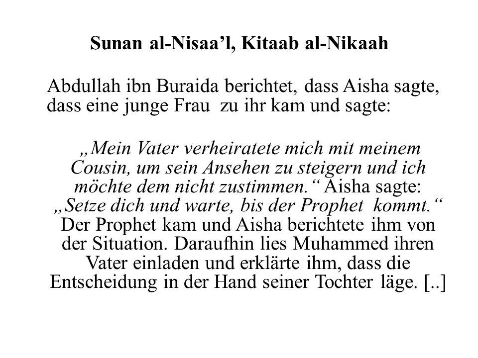 Sunan al-Nisaal, Kitaab al-Nikaah Abdullah ibn Buraida berichtet, dass Aisha sagte, dass eine junge Frau zu ihr kam und sagte: Mein Vater verheiratete mich mit meinem Cousin, um sein Ansehen zu steigern und ich möchte dem nicht zustimmen.