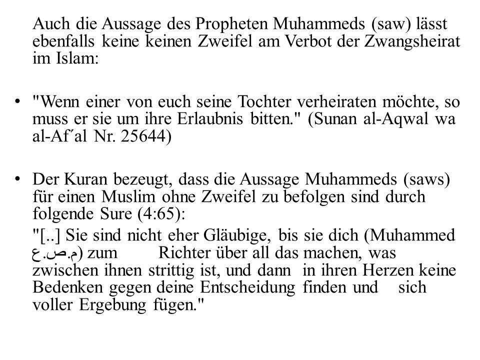 Auch die Aussage des Propheten Muhammeds (saw) lässt ebenfalls keine keinen Zweifel am Verbot der Zwangsheirat im Islam: Wenn einer von euch seine Tochter verheiraten möchte, so muss er sie um ihre Erlaubnis bitten. (Sunan al-Aqwal wa al-Af´al Nr.