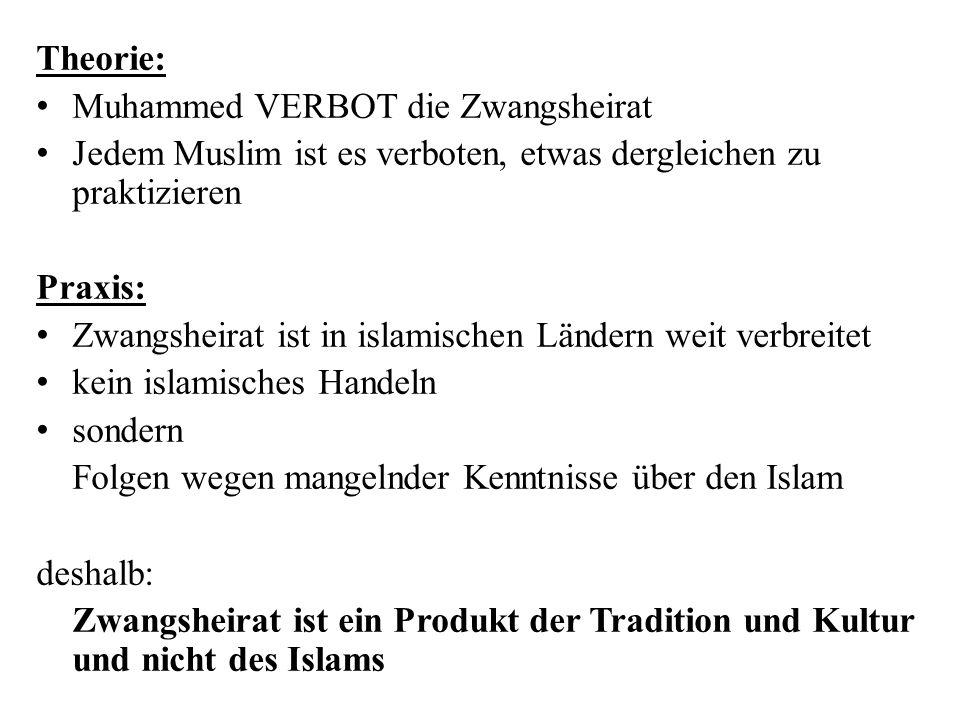Theorie: Muhammed VERBOT die Zwangsheirat Jedem Muslim ist es verboten, etwas dergleichen zu praktizieren Praxis: Zwangsheirat ist in islamischen Ländern weit verbreitet kein islamisches Handeln sondern Folgen wegen mangelnder Kenntnisse über den Islam deshalb: Zwangsheirat ist ein Produkt der Tradition und Kultur und nicht des Islams
