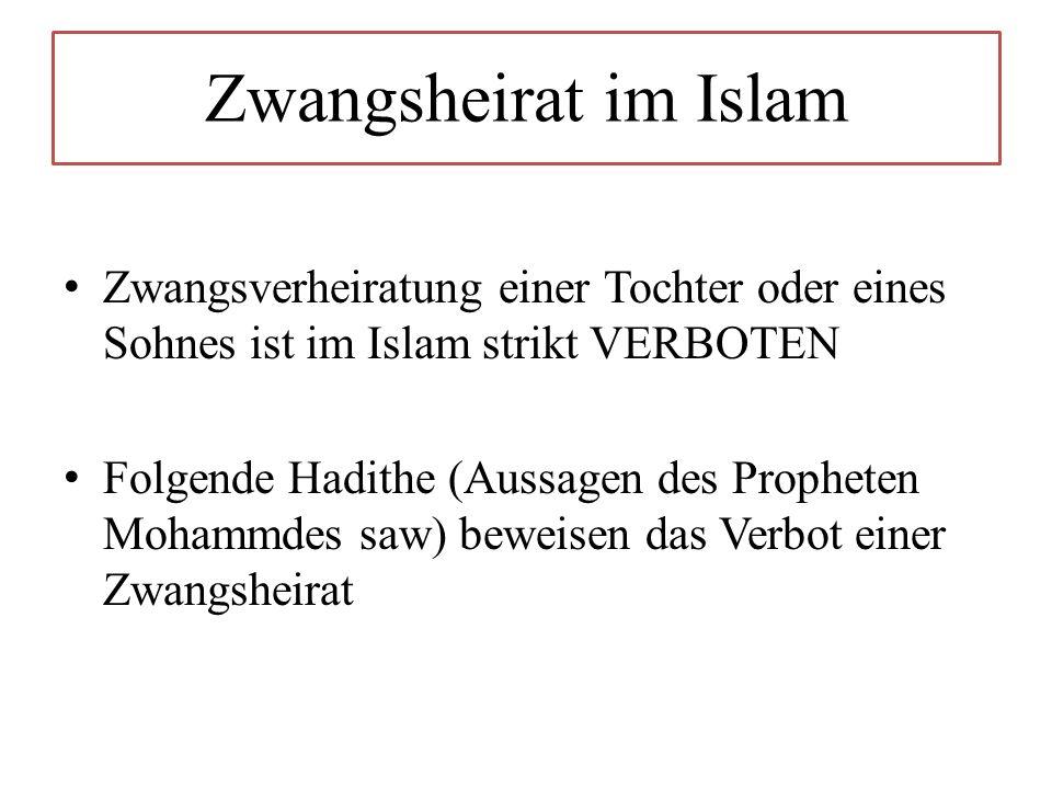 Zwangsheirat im Islam Zwangsverheiratung einer Tochter oder eines Sohnes ist im Islam strikt VERBOTEN Folgende Hadithe (Aussagen des Propheten Mohammdes saw) beweisen das Verbot einer Zwangsheirat
