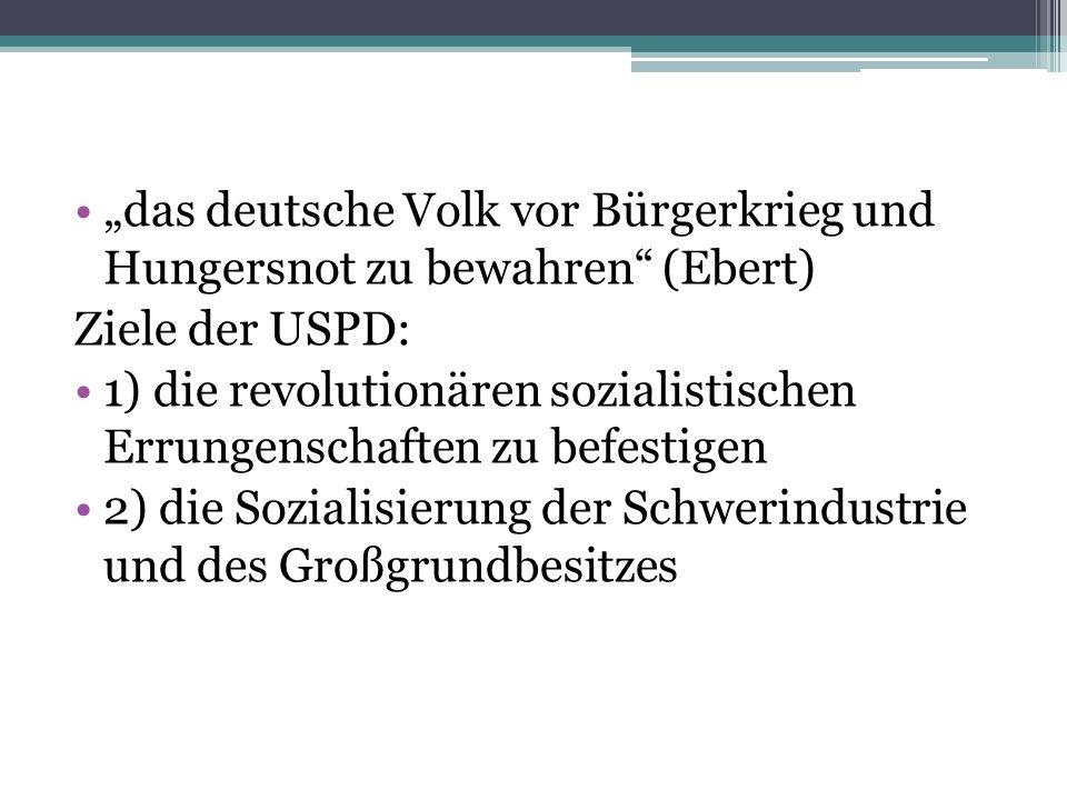 das deutsche Volk vor Bürgerkrieg und Hungersnot zu bewahren (Ebert) Ziele der USPD: 1) die revolutionären sozialistischen Errungenschaften zu befesti