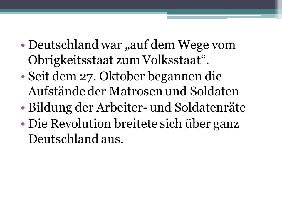 Deutschland war auf dem Wege vom Obrigkeitsstaat zum Volksstaat. Seit dem 27. Oktober begannen die Aufstände der Matrosen und Soldaten Bildung der Arb