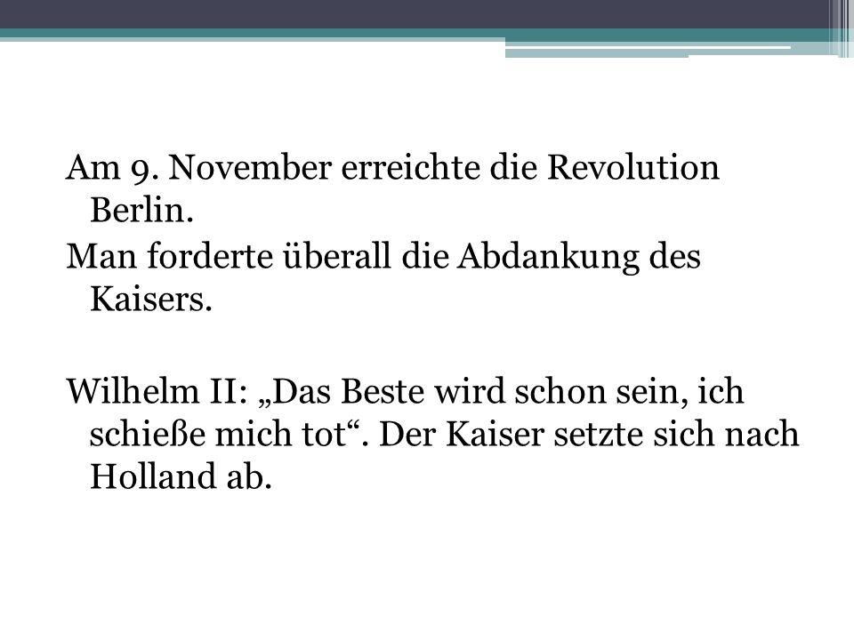 Am 9. November erreichte die Revolution Berlin. Man forderte überall die Abdankung des Kaisers. Wilhelm II: Das Beste wird schon sein, ich schieße mic