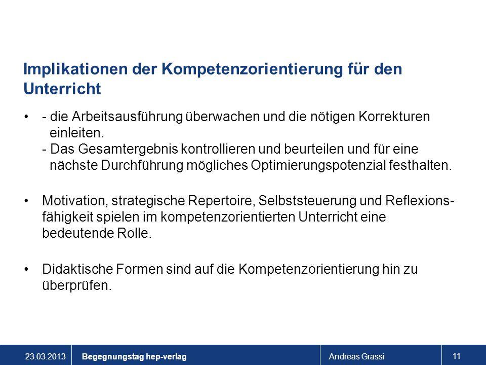 23.03.2013Andreas Grassi 11 Implikationen der Kompetenzorientierung für den Unterricht - die Arbeitsausführung überwachen und die nötigen Korrekturen