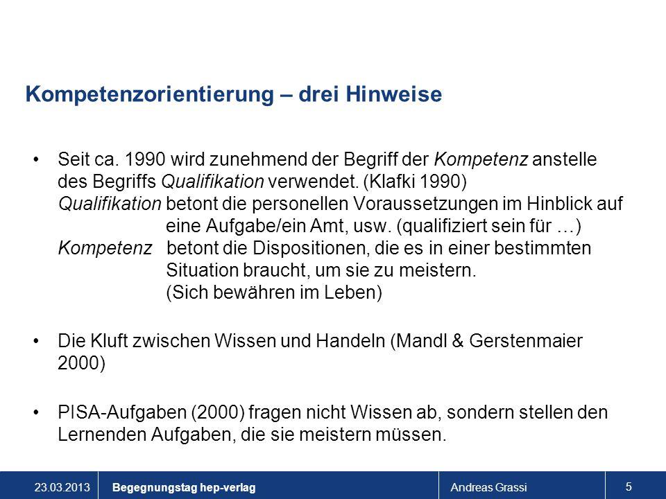 23.03.2013Andreas Grassi 5 Kompetenzorientierung – drei Hinweise Seit ca. 1990 wird zunehmend der Begriff der Kompetenz anstelle des Begriffs Qualifik