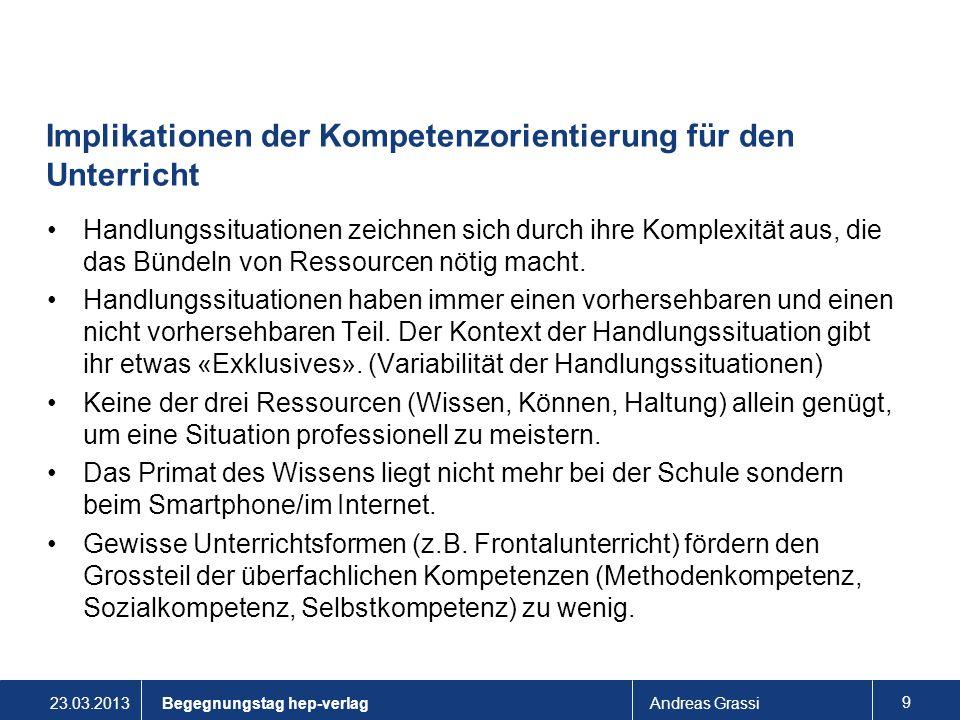 23.03.2013Andreas Grassi 9 Implikationen der Kompetenzorientierung für den Unterricht Handlungssituationen zeichnen sich durch ihre Komplexität aus, d