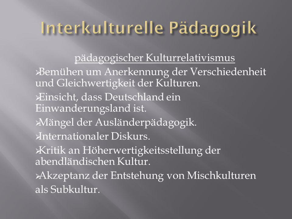 pädagogischer Kulturrelativismus Bemühen um Anerkennung der Verschiedenheit und Gleichwertigkeit der Kulturen.