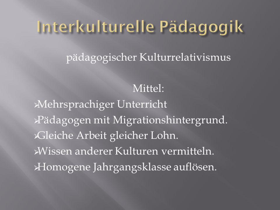 pädagogischer Kulturrelativismus Mittel: Mehrsprachiger Unterricht Pädagogen mit Migrationshintergrund.