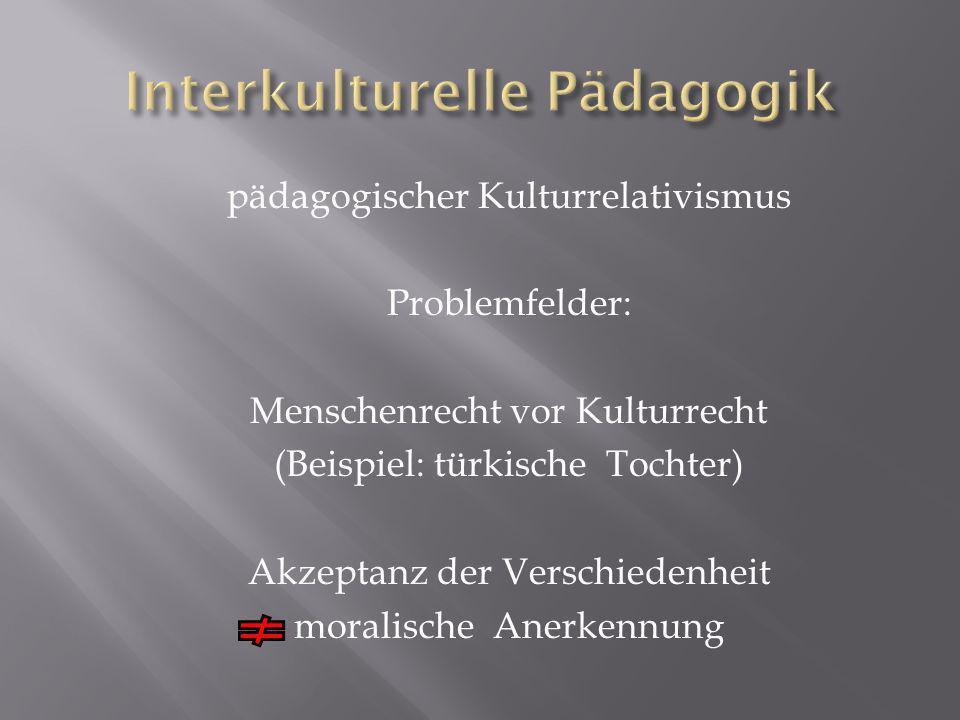 pädagogischer Kulturrelativismus Problemfelder: Menschenrecht vor Kulturrecht (Beispiel: türkische Tochter) Akzeptanz der Verschiedenheit moralische Anerkennung