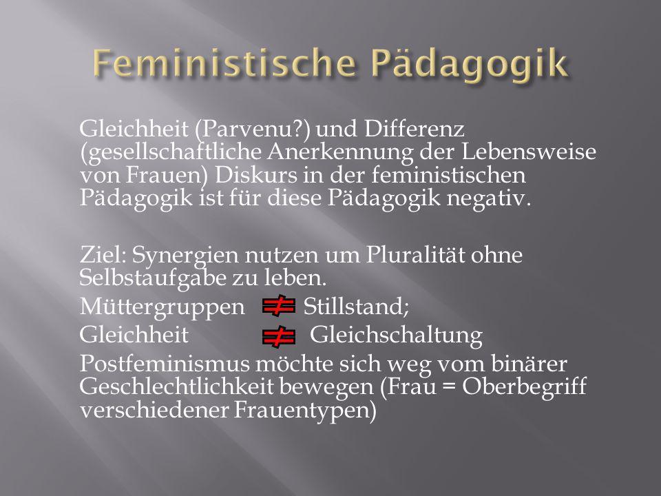 Gleichheit (Parvenu?) und Differenz (gesellschaftliche Anerkennung der Lebensweise von Frauen) Diskurs in der feministischen Pädagogik ist für diese Pädagogik negativ.