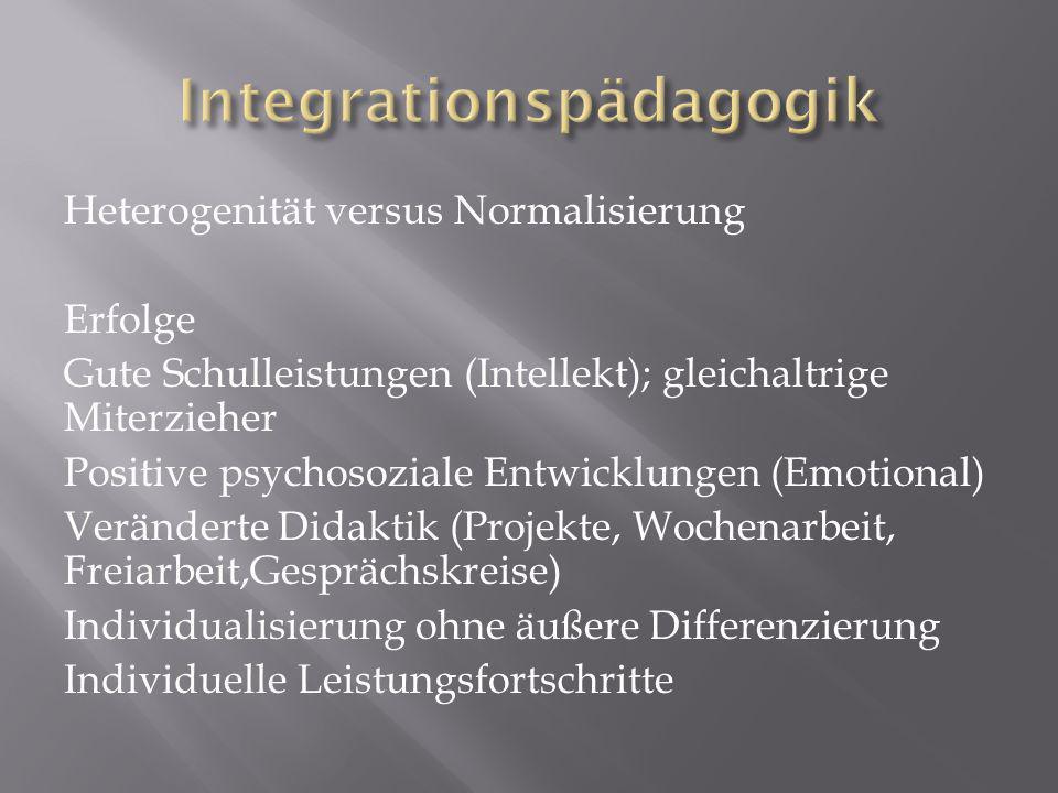 Heterogenität versus Normalisierung Erfolge Gute Schulleistungen (Intellekt); gleichaltrige Miterzieher Positive psychosoziale Entwicklungen (Emotional) Veränderte Didaktik (Projekte, Wochenarbeit, Freiarbeit,Gesprächskreise) Individualisierung ohne äußere Differenzierung Individuelle Leistungsfortschritte