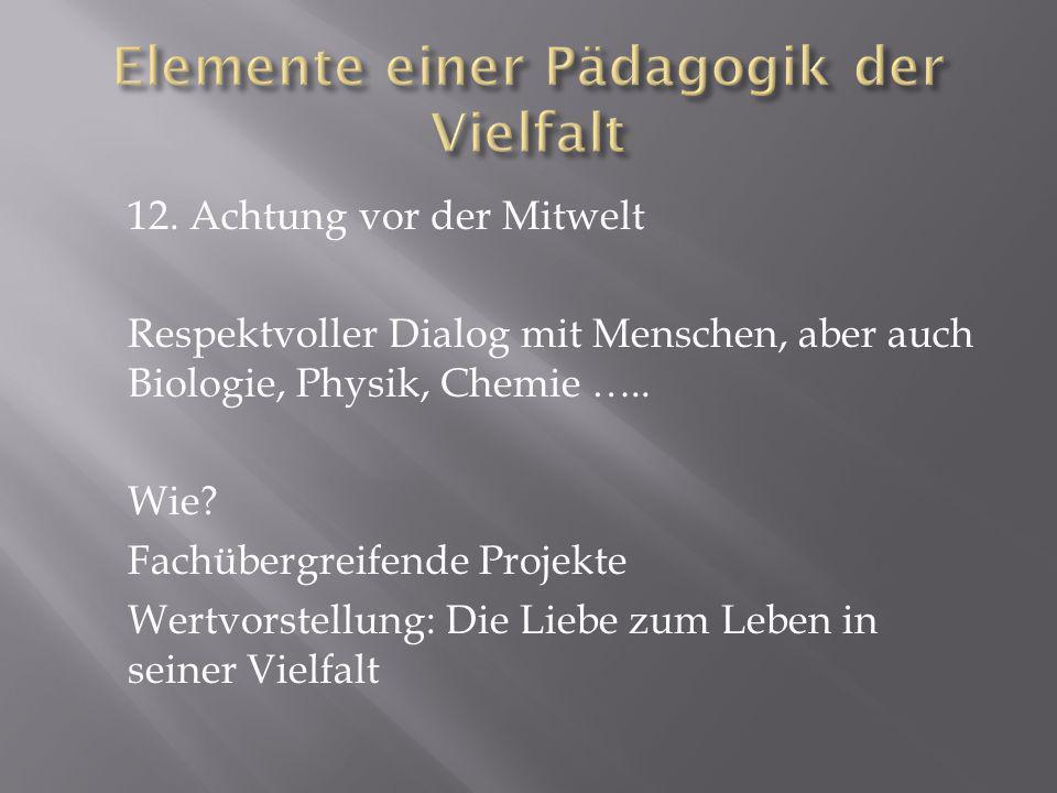 12. Achtung vor der Mitwelt Respektvoller Dialog mit Menschen, aber auch Biologie, Physik, Chemie ….. Wie? Fachübergreifende Projekte Wertvorstellung:
