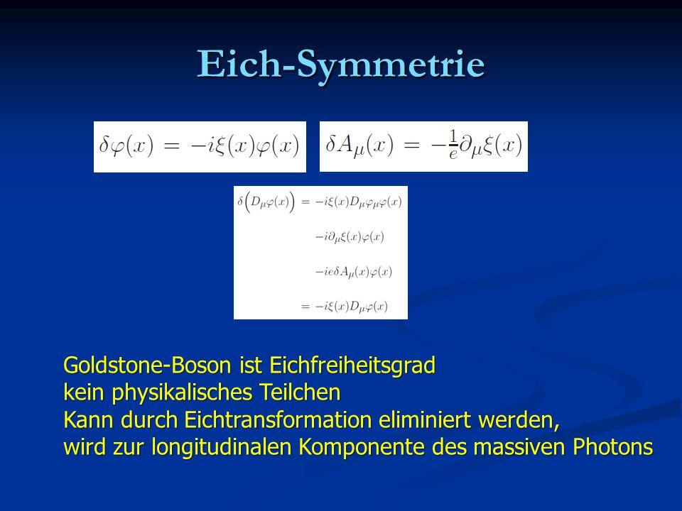 Eich-Symmetrie Goldstone-Boson ist Eichfreiheitsgrad kein physikalisches Teilchen Kann durch Eichtransformation eliminiert werden, wird zur longitudin