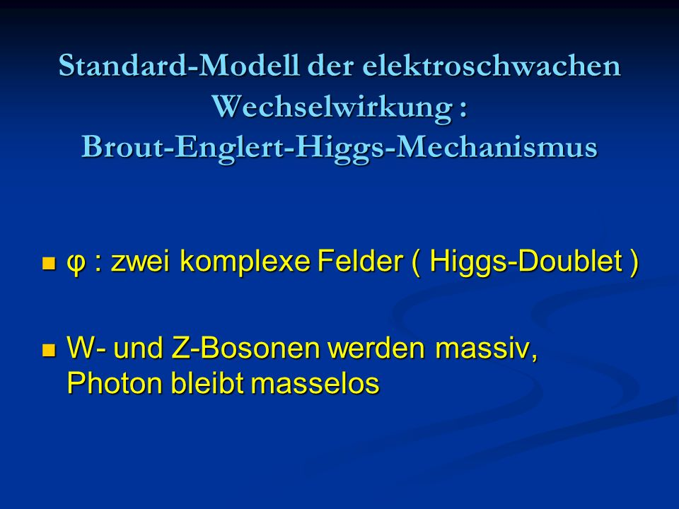 Standard-Modell der elektroschwachen Wechselwirkung : Brout-Englert-Higgs-Mechanismus φ : zwei komplexe Felder ( Higgs-Doublet ) φ : zwei komplexe Fel
