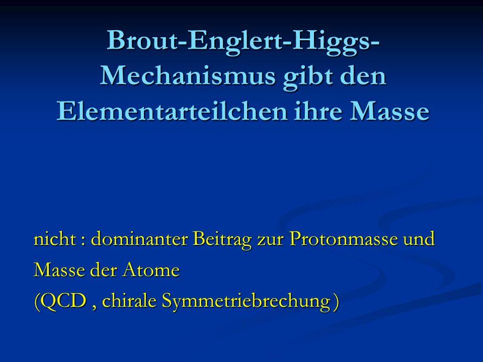 Brout-Englert-Higgs- Mechanismus gibt den Elementarteilchen ihre Masse nicht : dominanter Beitrag zur Protonmasse und Masse der Atome (QCD, chirale Sy