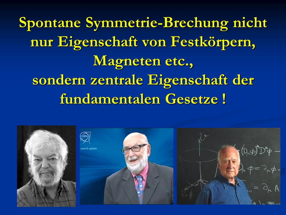 Spontane Symmetrie-Brechung nicht nur Eigenschaft von Festkörpern, Magneten etc., sondern zentrale Eigenschaft der fundamentalen Gesetze !