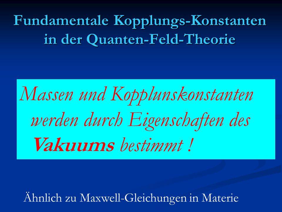Massen und Kopplunskonstanten werden durch Eigenschaften des Vakuums bestimmt ! Ähnlich zu Maxwell-Gleichungen in Materie Fundamentale Kopplungs-Konst