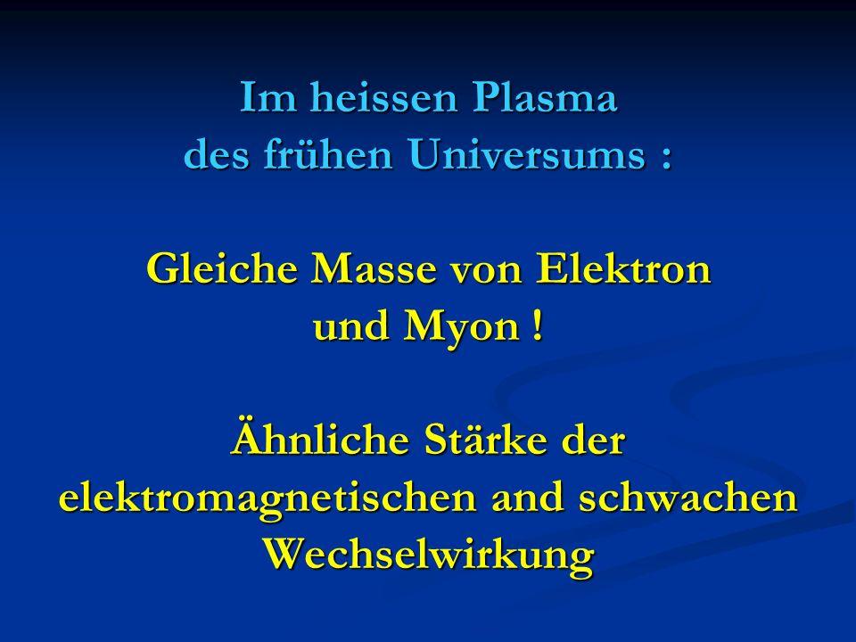 Im heissen Plasma des frühen Universums : Gleiche Masse von Elektron und Myon ! Ähnliche Stärke der elektromagnetischen and schwachen Wechselwirkung
