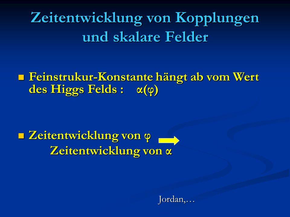 Zeitentwicklung von Kopplungen und skalare Felder Feinstrukur-Konstante hängt ab vom Wert des Higgs Felds : α(φ) Feinstrukur-Konstante hängt ab vom We