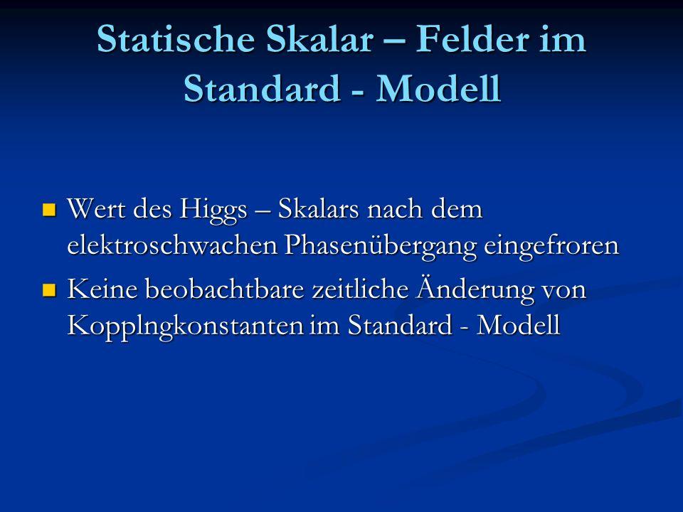 Statische Skalar – Felder im Standard - Modell Wert des Higgs – Skalars nach dem elektroschwachen Phasenübergang eingefroren Wert des Higgs – Skalars