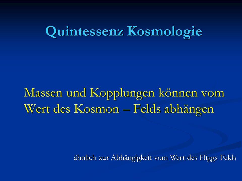 Quintessenz Kosmologie Quintessenz Kosmologie Massen und Kopplungen können vom Wert des Kosmon – Felds abhängen Massen und Kopplungen können vom Wert