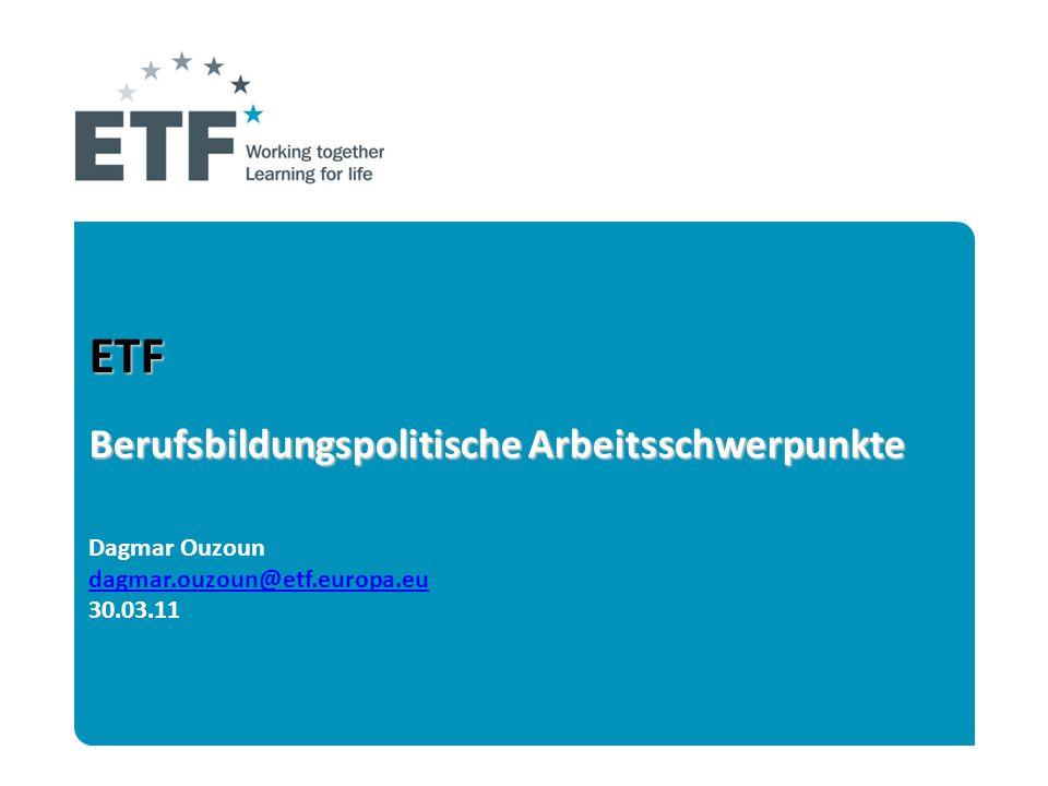 ETF Berufsbildungspolitische Arbeitsschwerpunkte ETF Berufsbildungspolitische Arbeitsschwerpunkte Dagmar Ouzoun dagmar.ouzoun@etf.europa.eu 30.03.11 d
