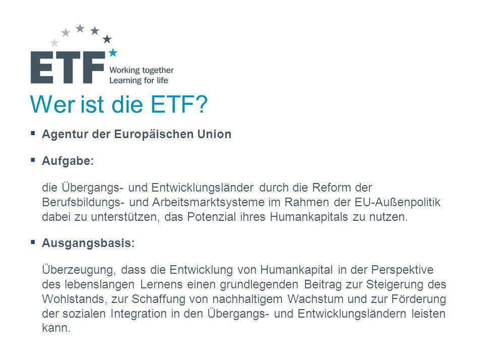 Wer ist die ETF? Agentur der Europäischen Union Aufgabe: die Übergangs- und Entwicklungsländer durch die Reform der Berufsbildungs- und Arbeitsmarktsy