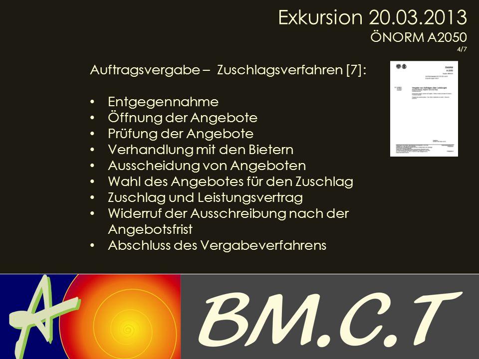 Exkursion 20.03.2013 ÖNORM A2050 4/7 Auftragsvergabe – Zuschlagsverfahren [7]: Entgegennahme Öffnung der Angebote Prüfung der Angebote Verhandlung mit