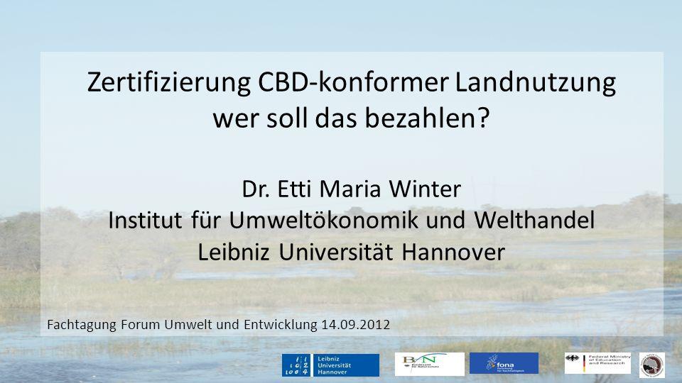 Zertifizierung CBD-konformer Landnutzung wer soll das bezahlen? Dr. Etti Maria Winter Institut für Umweltökonomik und Welthandel Leibniz Universität H