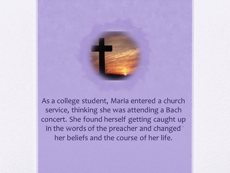As a college student, Maria entered a church service, thinking she was attending a Bach concert. She found herself getting caught up in the words of t