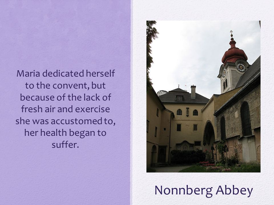 Nonnberg Abbey Maria dedicated herself to the convent, but because of the lack of fresh air and exercise she was accustomed to, her health began to su