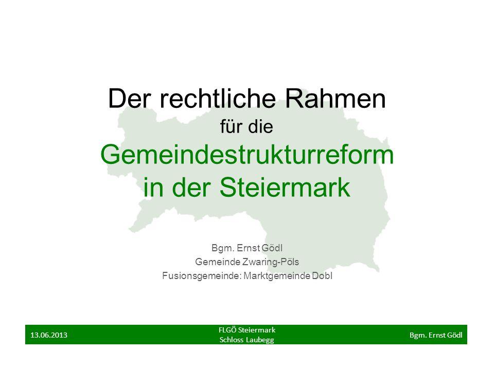 Der rechtliche Rahmen für die Gemeindestrukturreform in der Steiermark Bgm. Ernst Gödl Gemeinde Zwaring-Pöls Fusionsgemeinde: Marktgemeinde Dobl FLGÖ