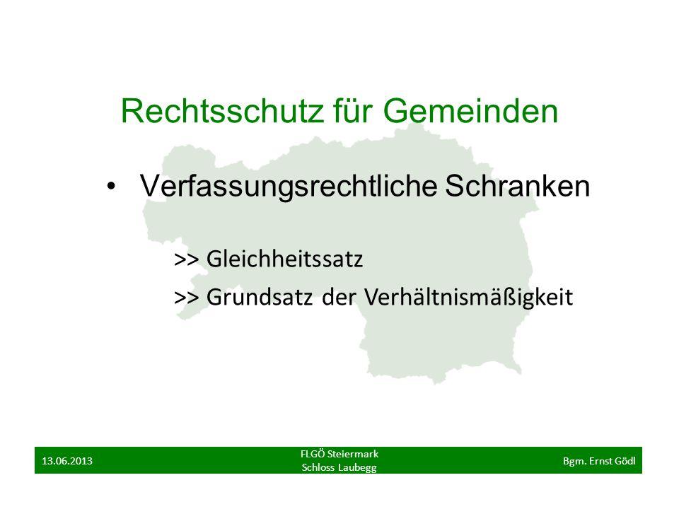 Rechtsschutz für Gemeinden Verfassungsrechtliche Schranken >> Gleichheitssatz >> Grundsatz der Verhältnismäßigkeit FLGÖ Steiermark Schloss Laubegg 13.06.2013Bgm.