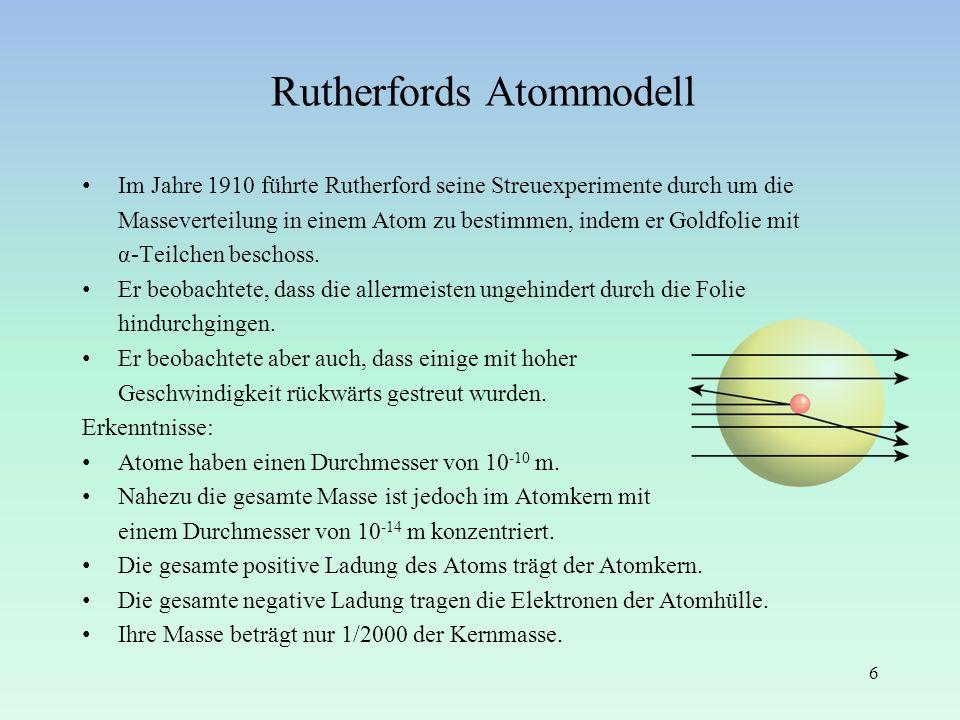 Rutherfords Atommodell Im Jahre 1910 führte Rutherford seine Streuexperimente durch um die Masseverteilung in einem Atom zu bestimmen, indem er Goldfo
