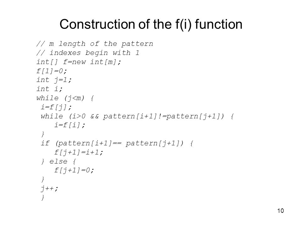 10 Construction of the f(i) function // m length of the pattern // indexes begin with 1 int[] f=new int[m]; f[1]=0; int j=1; int i; while (j<m) { i=f[j]; while (i>0 && pattern[i+1]!=pattern[j+1]) { i=f[i]; } if (pattern[i+1]== pattern[j+1]) { f[j+1]=i+1; } else { f[j+1]=0; } j++; }