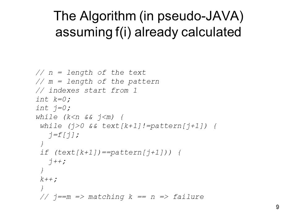 9 The Algorithm (in pseudo-JAVA) assuming f(i) already calculated // n = length of the text // m = length of the pattern // indexes start from 1 int k